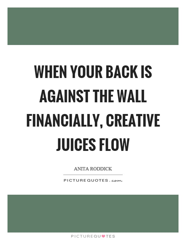 When your back is against the wall financially, creative juices flow Picture Quote #1