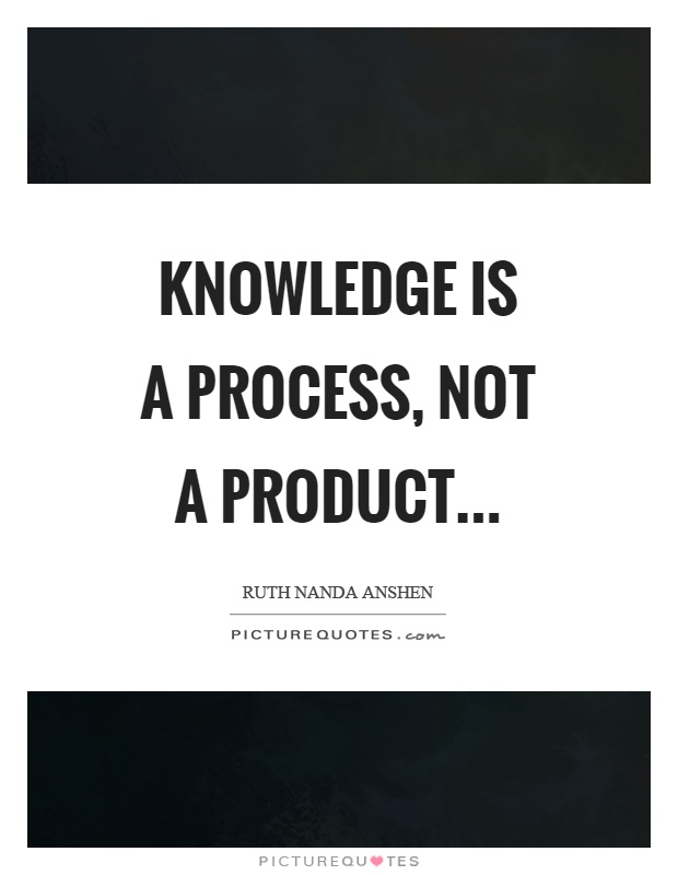 Knowledge is a process, not a product Picture Quote #1