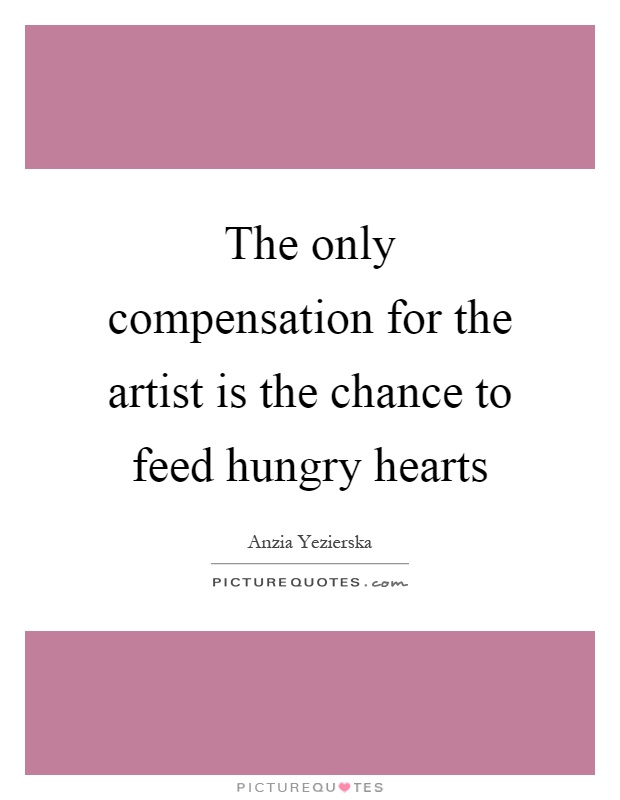 The only compensation for the artist is the chance to feed hungry hearts Picture Quote #1