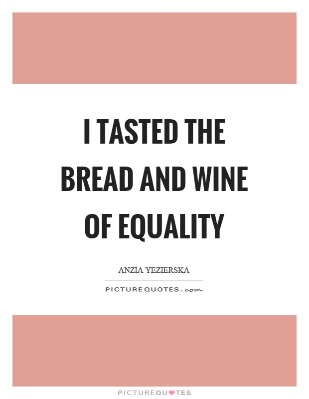 I tasted the bread and wine of equality Picture Quote #1