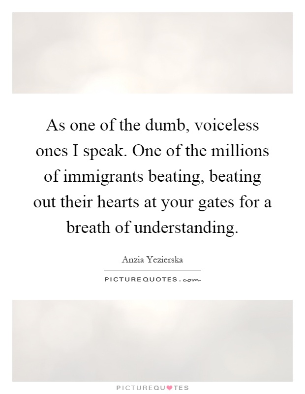As one of the dumb, voiceless ones I speak. One of the millions of immigrants beating, beating out their hearts at your gates for a breath of understanding Picture Quote #1
