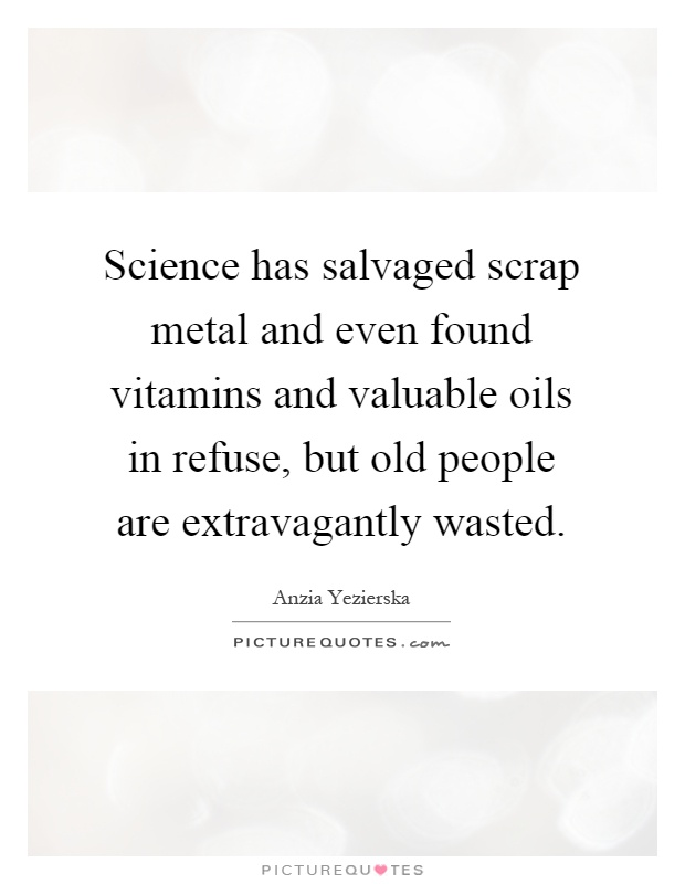 Science has salvaged scrap metal and even found vitamins and valuable oils in refuse, but old people are extravagantly wasted Picture Quote #1