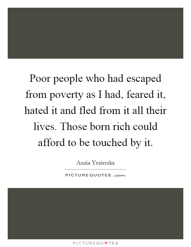 Poor people who had escaped from poverty as I had, feared it, hated it and fled from it all their lives. Those born rich could afford to be touched by it Picture Quote #1
