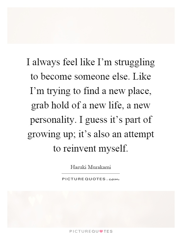 I always feel like I'm struggling to become someone else. Like I'm trying to find a new place, grab hold of a new life, a new personality. I guess it's part of growing up; it's also an attempt to reinvent myself Picture Quote #1