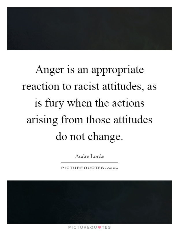 Anger is an appropriate reaction to racist attitudes, as is fury when the actions arising from those attitudes do not change Picture Quote #1