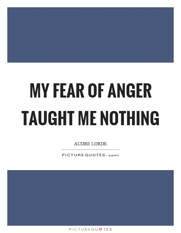 My fear of anger taught me nothing Picture Quote #1