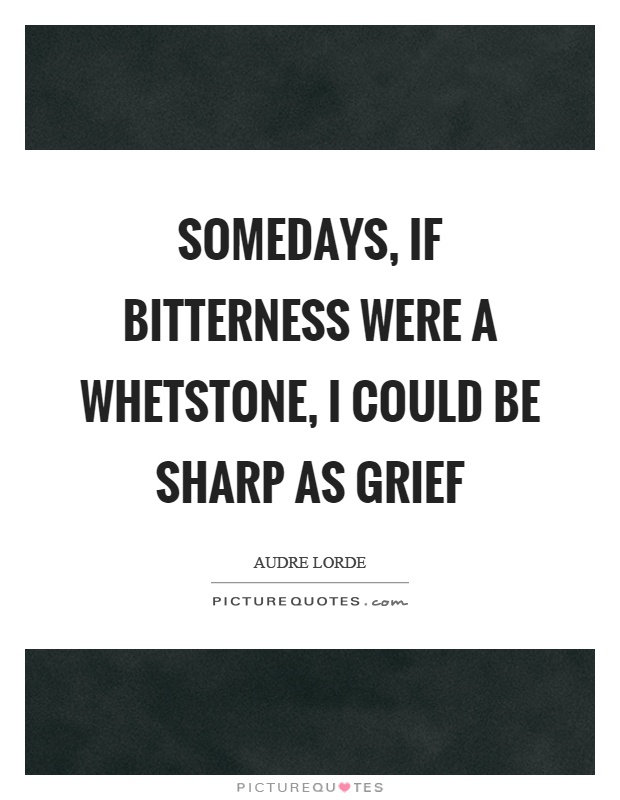 Somedays, if bitterness were a whetstone, I could be sharp as grief Picture Quote #1