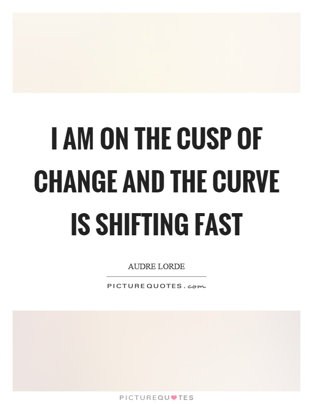 I am on the cusp of change and the curve is shifting fast Picture Quote #1