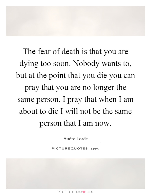 The fear of death is that you are dying too soon. Nobody wants to, but at the point that you die you can pray that you are no longer the same person. I pray that when I am about to die I will not be the same person that I am now Picture Quote #1
