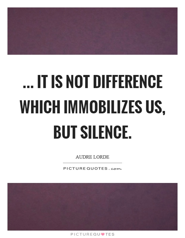 ... it is not difference which immobilizes us, but silence Picture Quote #1