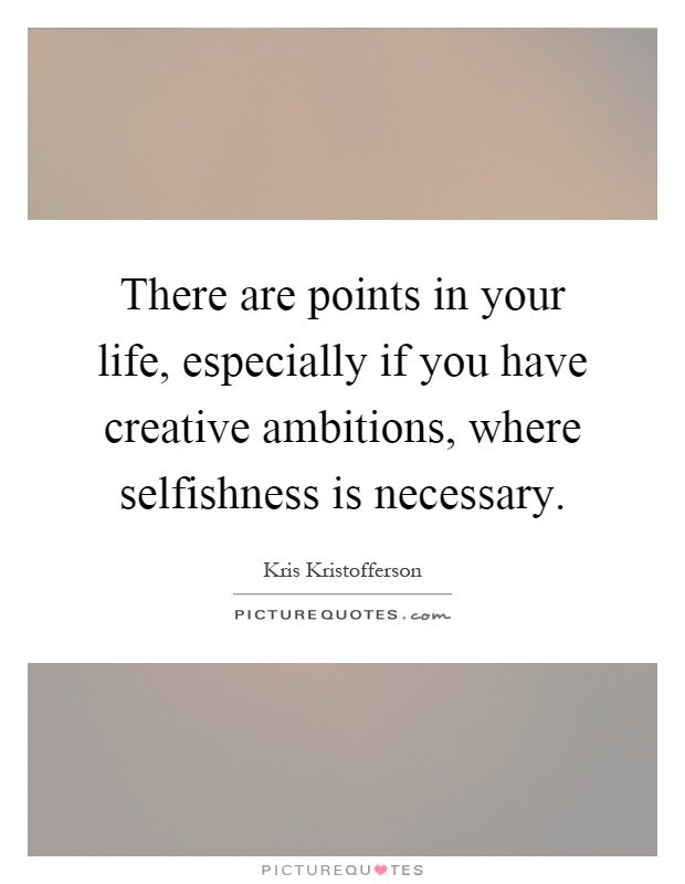 There are points in your life, especially if you have creative ambitions, where selfishness is necessary Picture Quote #1