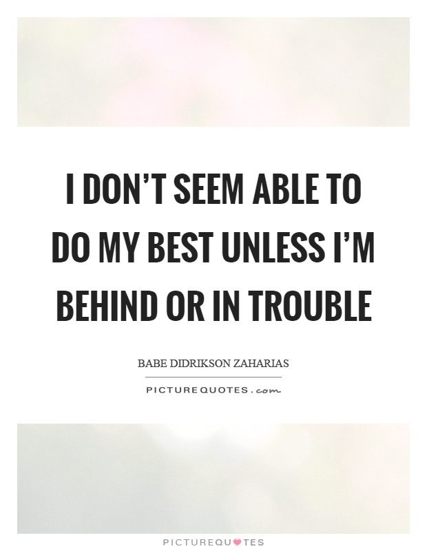 I don't seem able to do my best unless I'm behind or in trouble Picture Quote #1