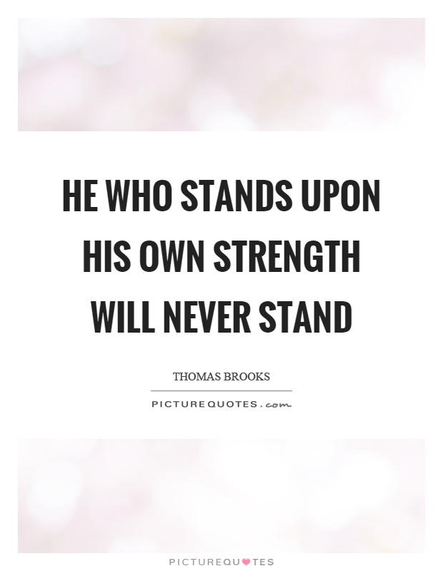 He who stands upon his own strength will never stand Picture Quote #1