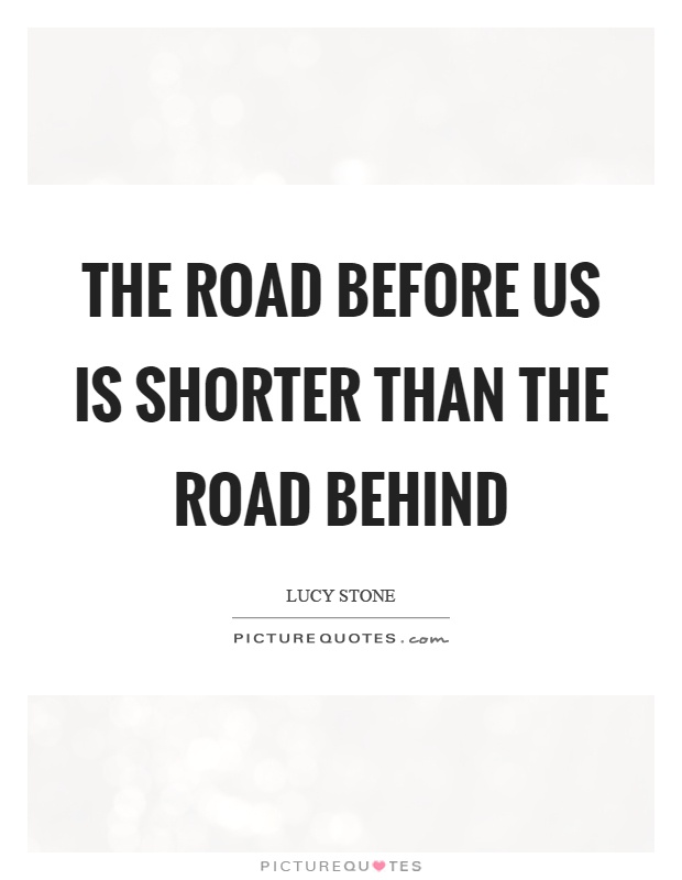 The road before us is shorter than the road behind Picture Quote #1