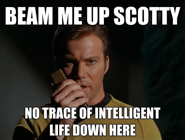 Beam me up Scotty. No trace of intelligent life down here Picture Quote #1