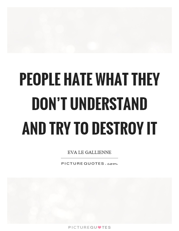 People hate what they don't understand and try to destroy it Picture Quote #1
