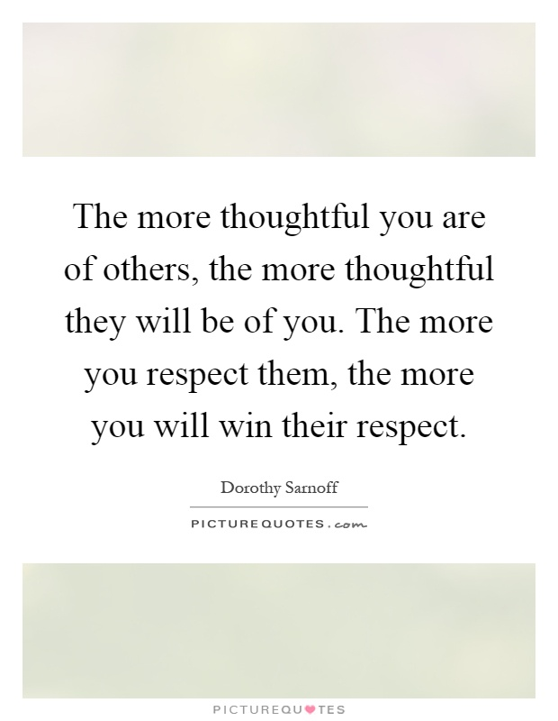 The more thoughtful you are of others, the more thoughtful they will be of you. The more you respect them, the more you will win their respect Picture Quote #1