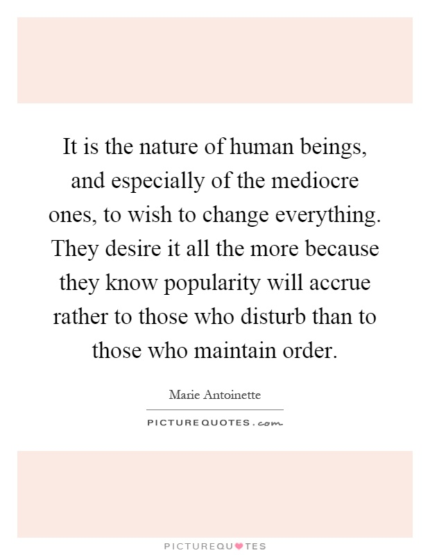 It is the nature of human beings, and especially of the mediocre ones, to wish to change everything. They desire it all the more because they know popularity will accrue rather to those who disturb than to those who maintain order Picture Quote #1