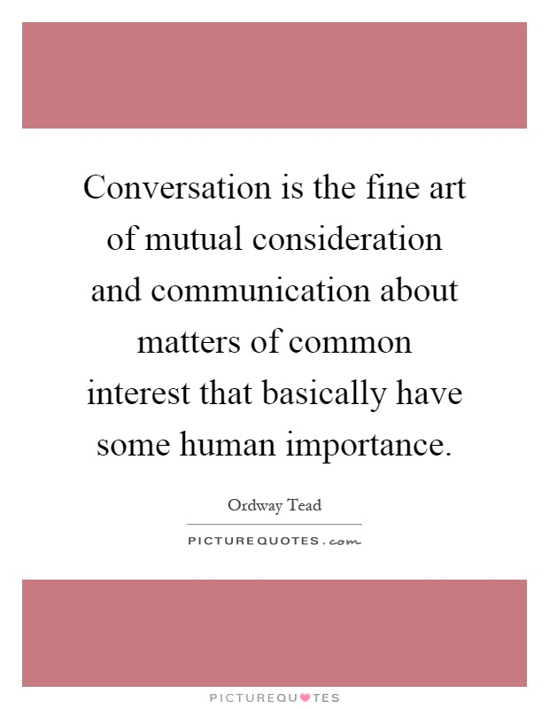 Conversation is the fine art of mutual consideration and communication about matters of common interest that basically have some human importance Picture Quote #1