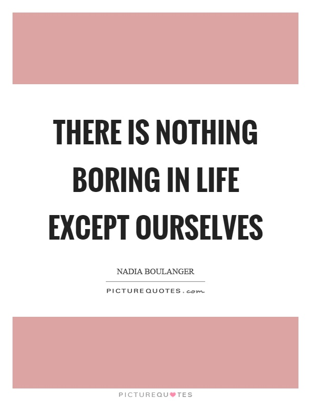 There is nothing boring in life except ourselves Picture Quote #1