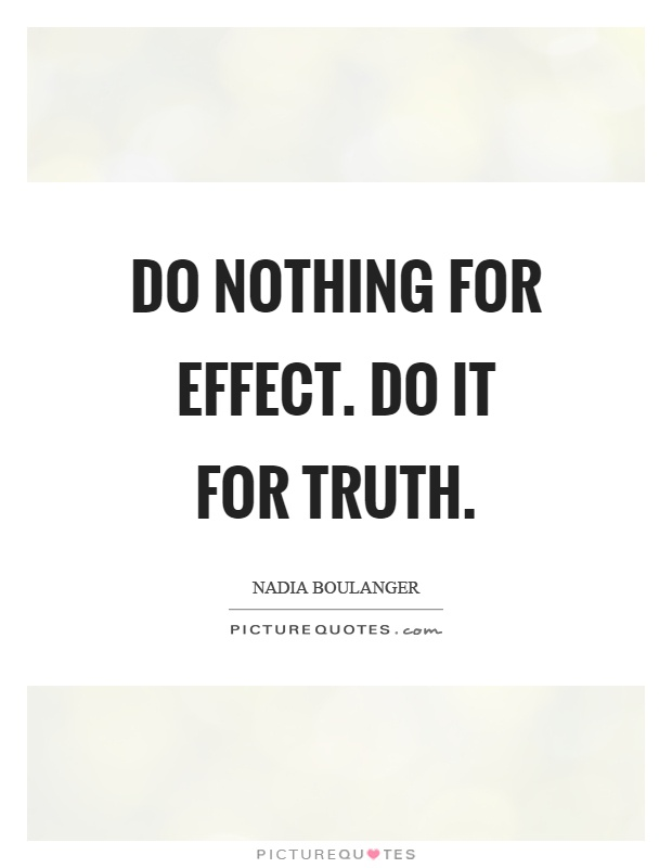Do nothing for effect. Do it for truth Picture Quote #1
