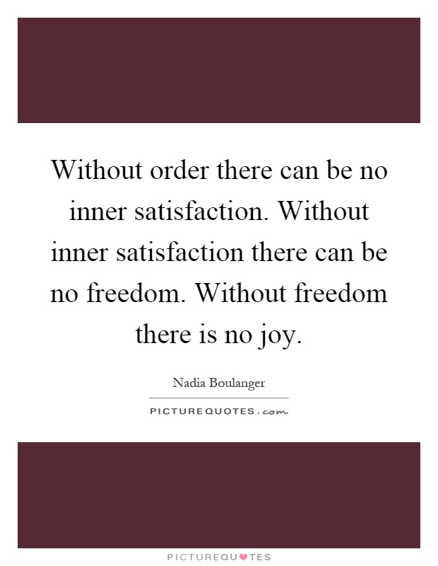 Without order there can be no inner satisfaction. Without inner satisfaction there can be no freedom. Without freedom there is no joy Picture Quote #1