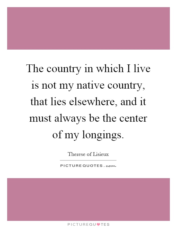 The country in which I live is not my native country, that lies elsewhere, and it must always be the center of my longings Picture Quote #1