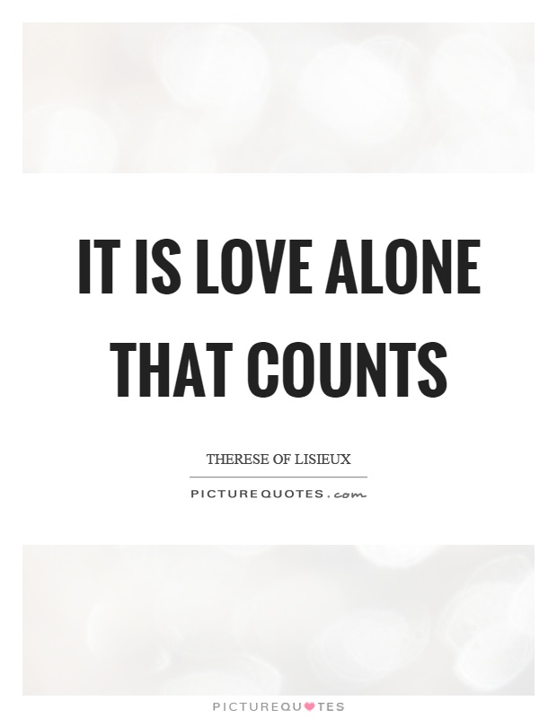 It is love alone that counts Picture Quote #1