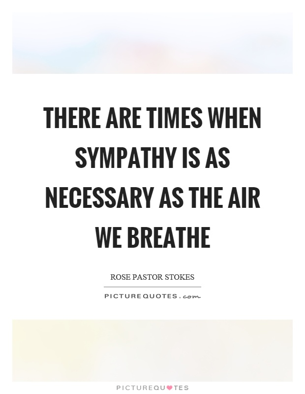 There are times when sympathy is as necessary as the air we breathe Picture Quote #1