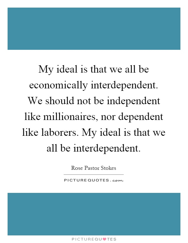 My ideal is that we all be economically interdependent we should not