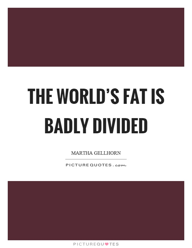 The world's fat is badly divided Picture Quote #1