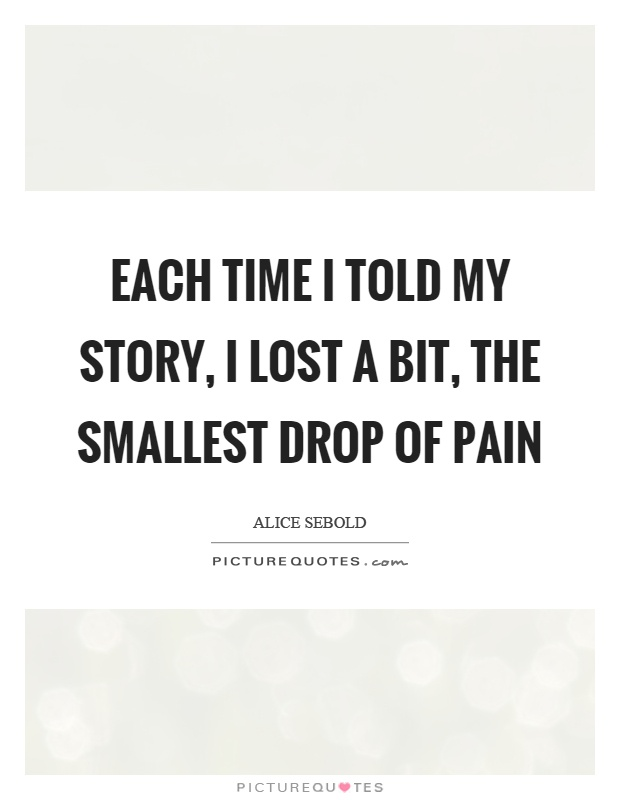 Each time I told my story, I lost a bit, the smallest drop of pain Picture Quote #1