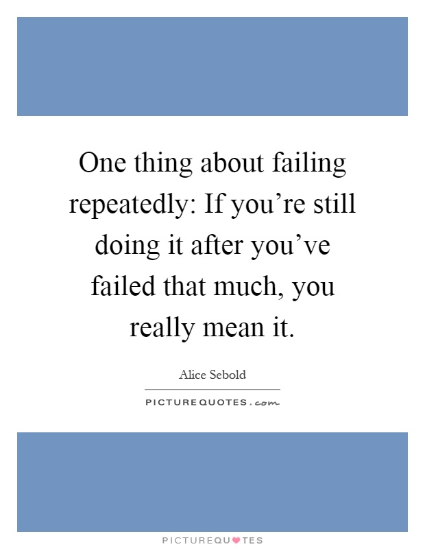 One thing about failing repeatedly: If you're still doing it after you've failed that much, you really mean it Picture Quote #1