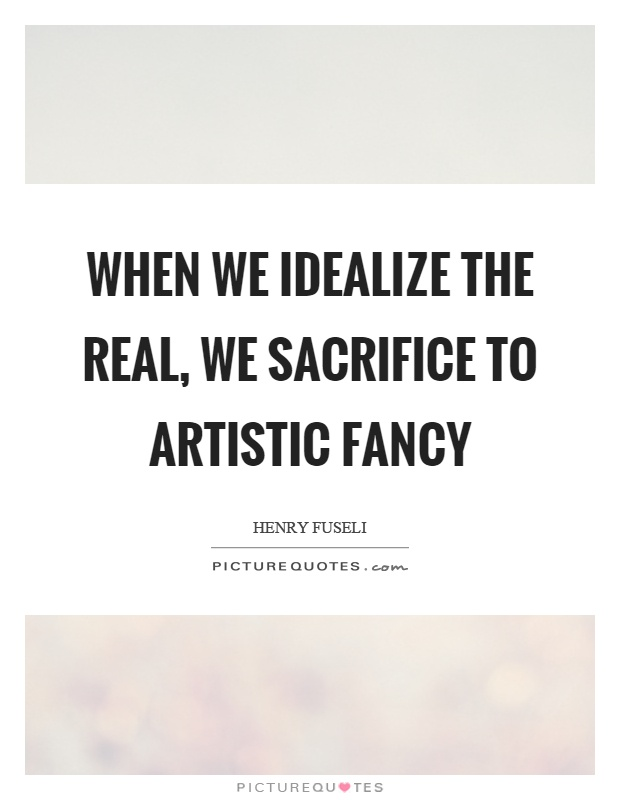 When we idealize the real, we sacrifice to artistic fancy Picture Quote #1
