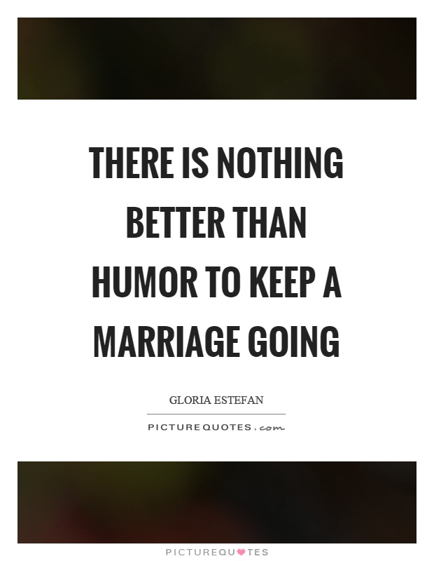 There is nothing better than humor to keep a marriage going Picture Quote #1