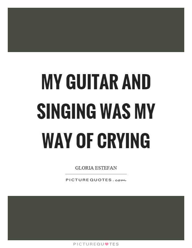 My guitar and singing was my way of crying Picture Quote #1