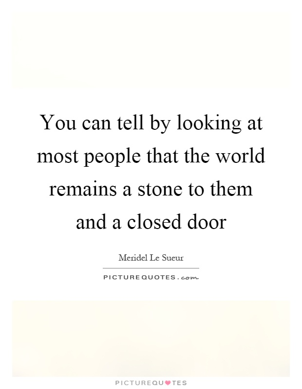 You can tell by looking at most people that the world remains a stone to them and a closed door Picture Quote #1