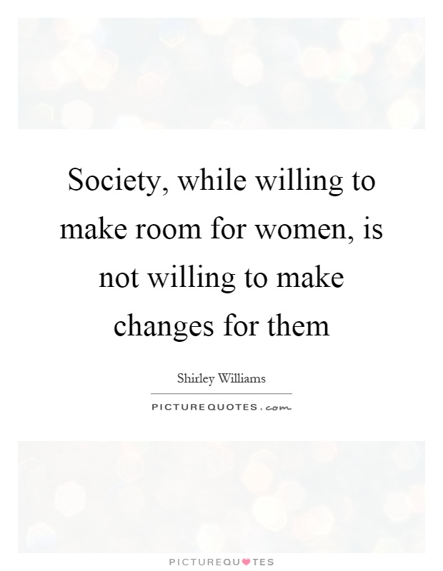 Society, while willing to make room for women, is not willing to make changes for them Picture Quote #1