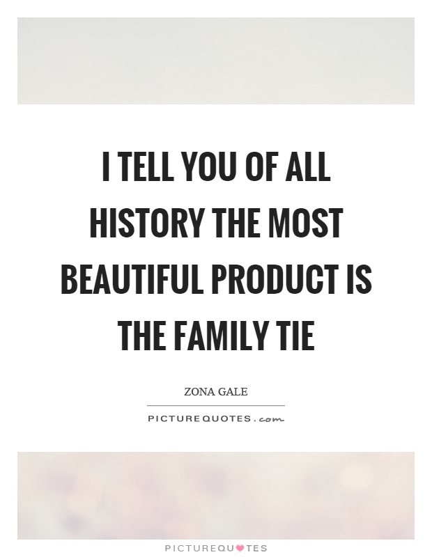 I tell you of all history the most beautiful product is the family tie Picture Quote #1