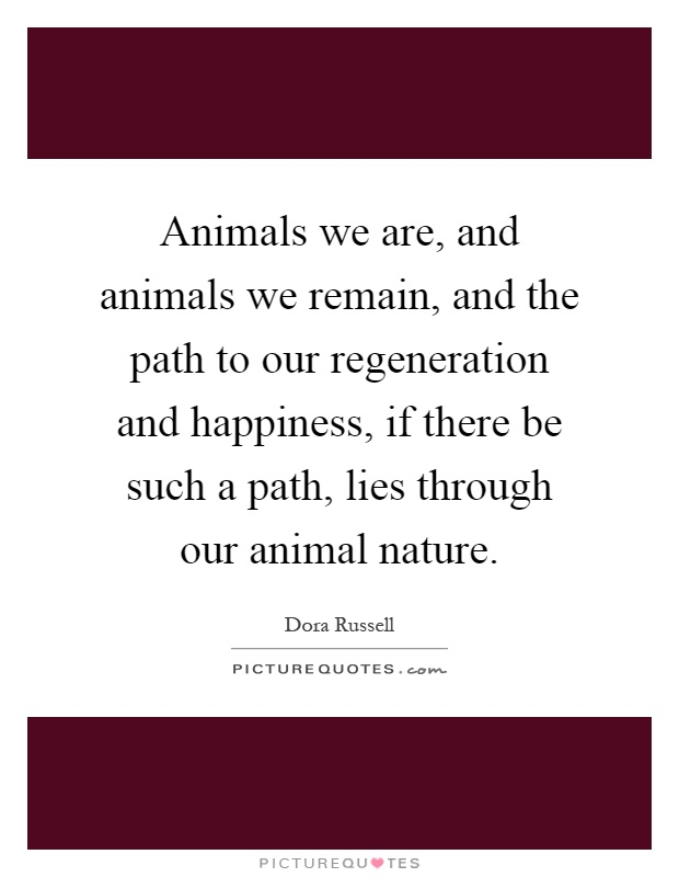 Animals we are, and animals we remain, and the path to our regeneration and happiness, if there be such a path, lies through our animal nature Picture Quote #1