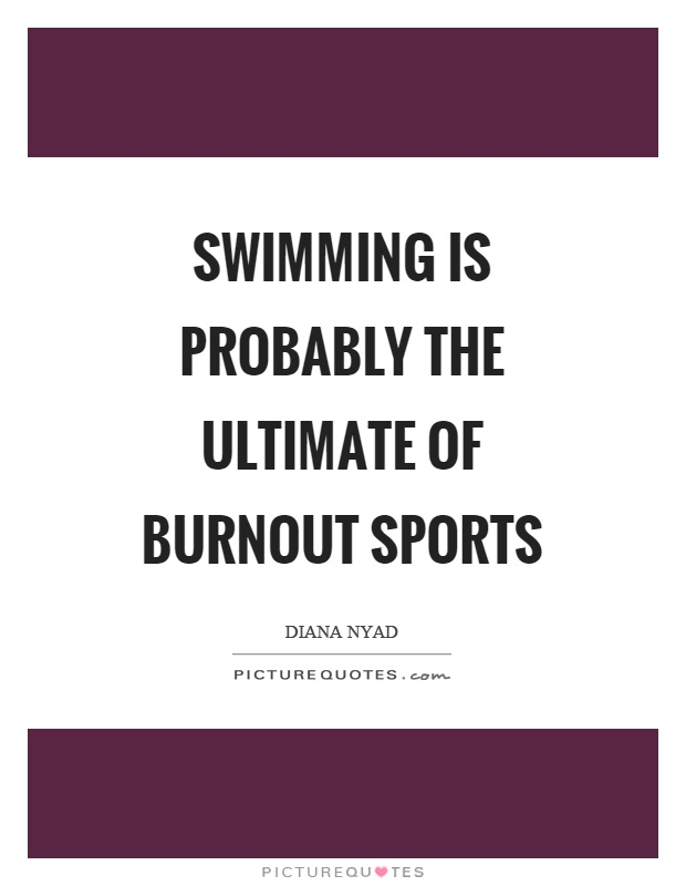Swimming is probably the ultimate of burnout sports Picture Quote #1