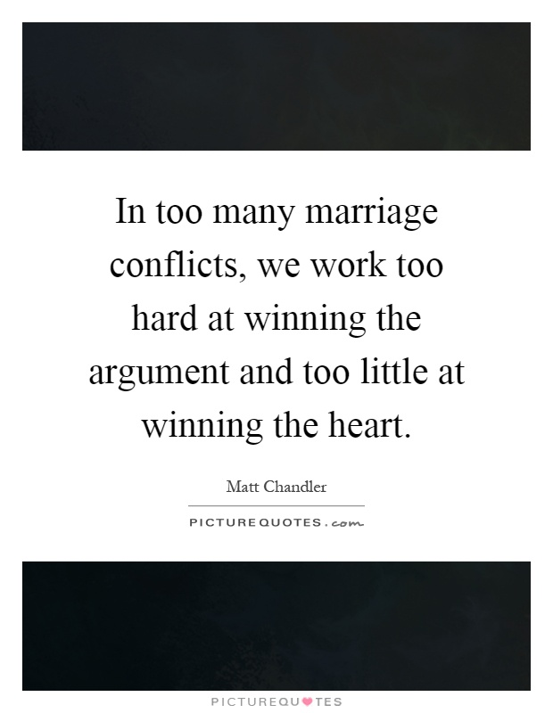 In too many marriage conflicts, we work too hard at winning the argument and too little at winning the heart Picture Quote #1
