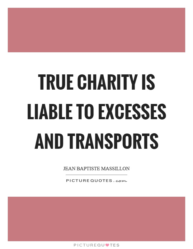 True charity is liable to excesses and transports Picture Quote #1