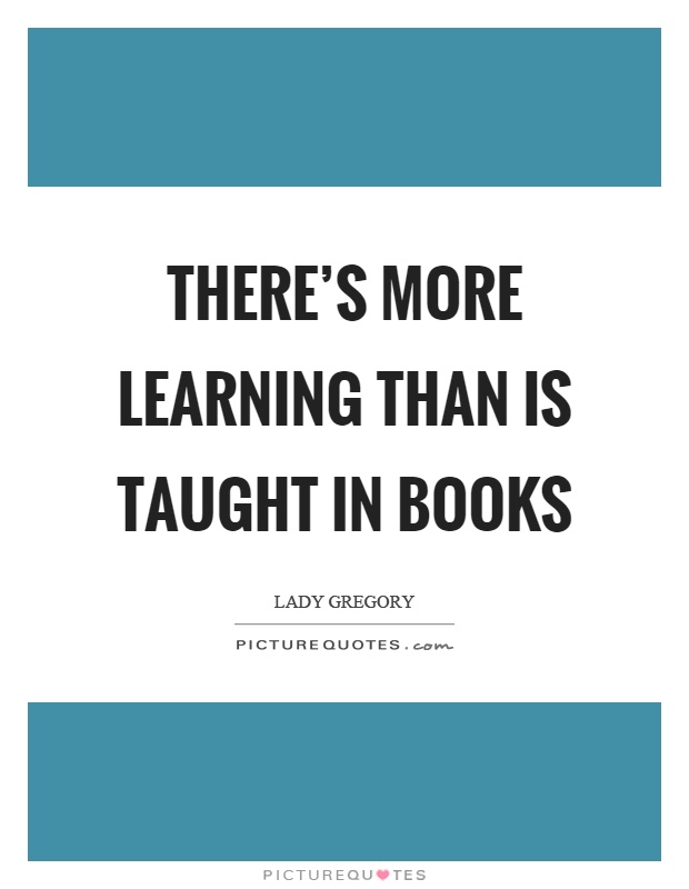 There's more learning than is taught in books Picture Quote #1