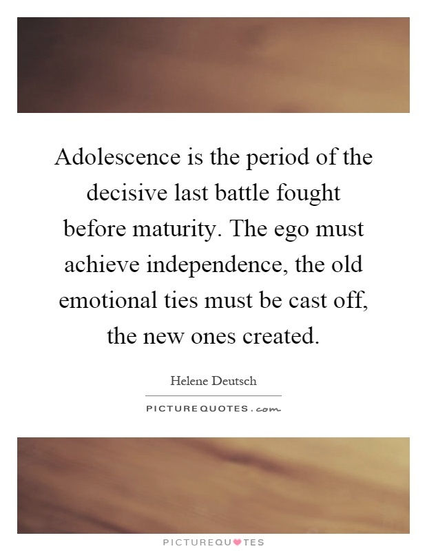 Adolescence is the period of the decisive last battle fought before maturity. The ego must achieve independence, the old emotional ties must be cast off, the new ones created Picture Quote #1