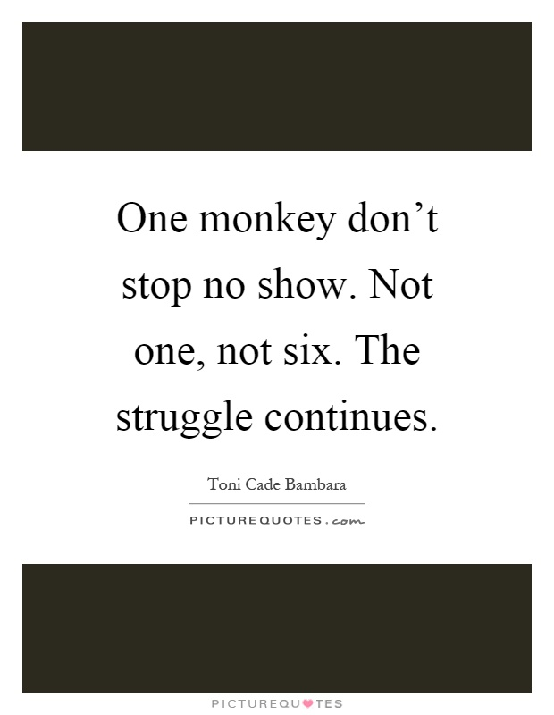 One Monkey Dont Stop No Show Not One Not Six The Struggle
