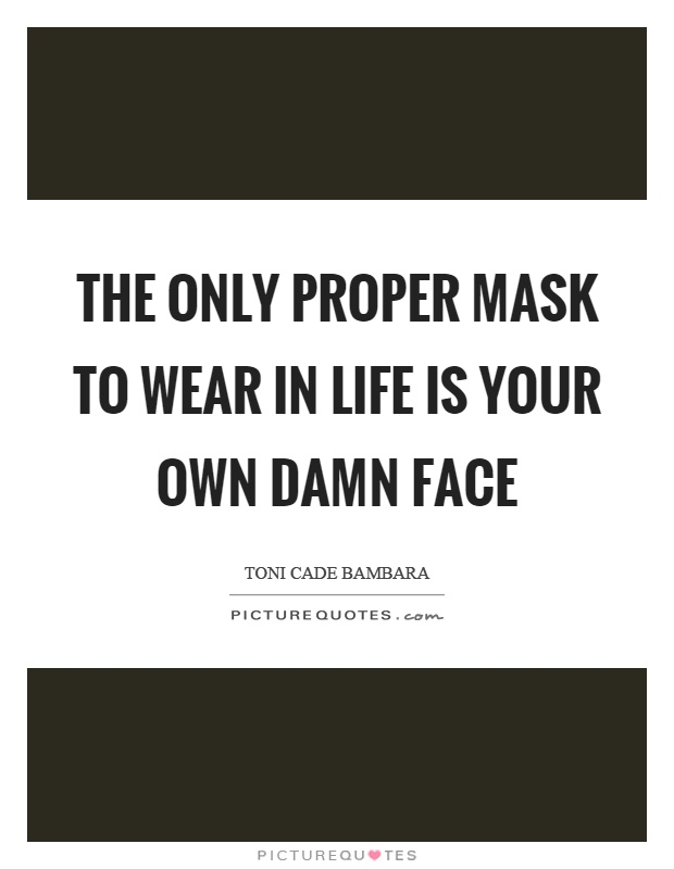 The only proper mask to wear in life is your own damn face Picture Quote #1