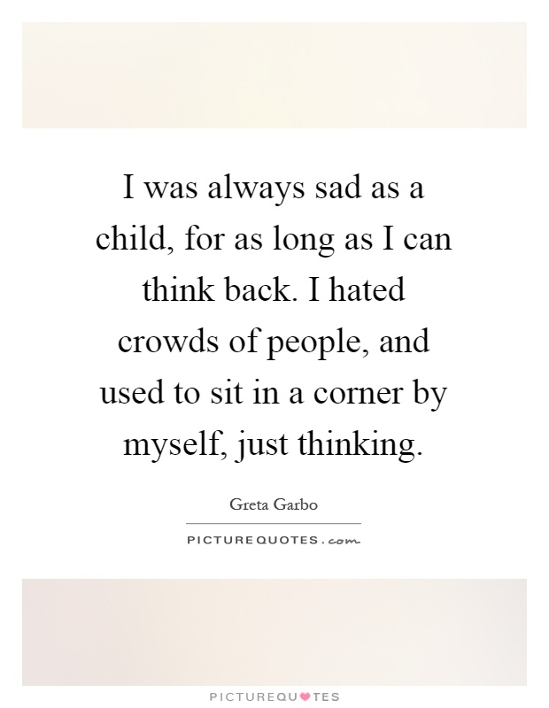 I was always sad as a child, for as long as I can think back. I hated crowds of people, and used to sit in a corner by myself, just thinking Picture Quote #1