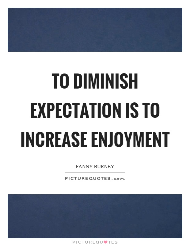 To diminish expectation is to increase enjoyment Picture Quote #1