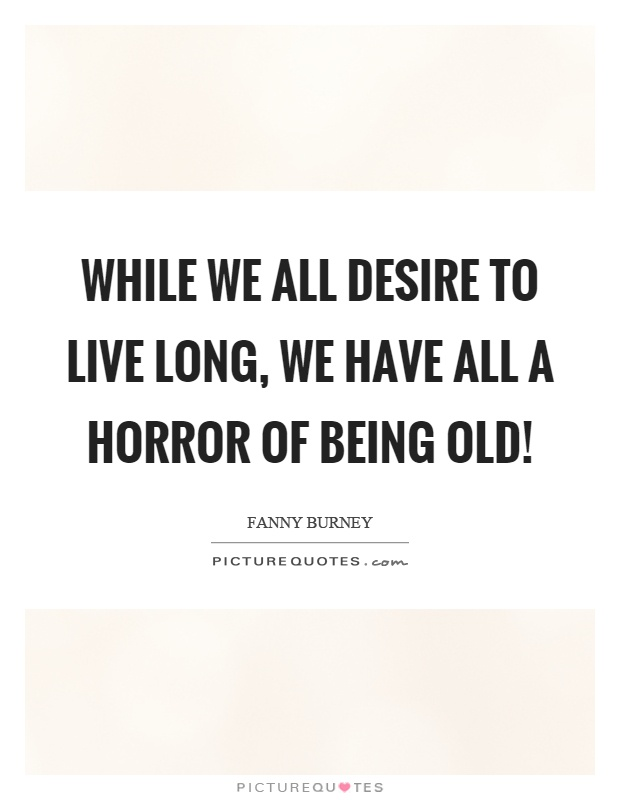 While we all desire to live long, we have all a horror of being old! Picture Quote #1